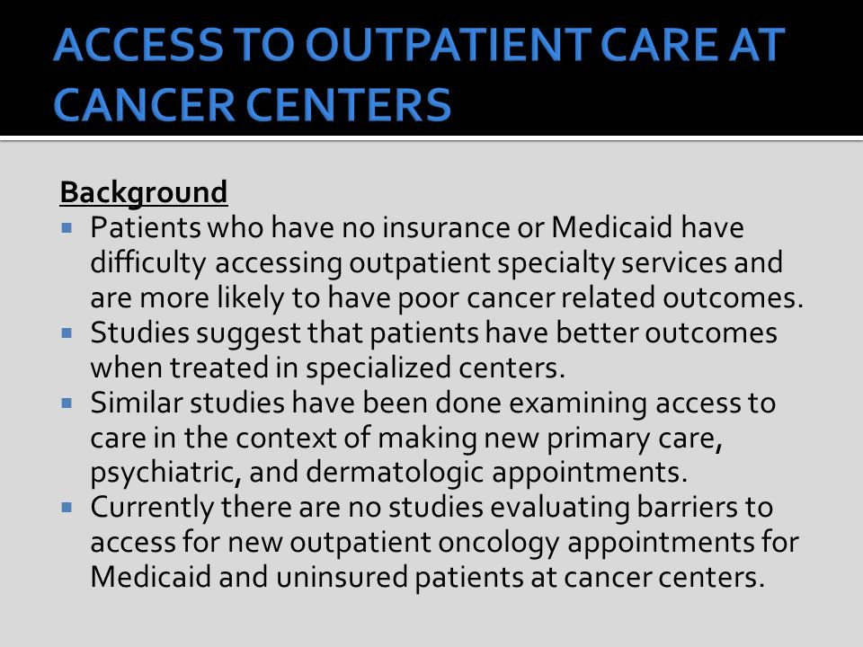 Background  Patients who have no insurance or Medicaid have difficulty accessing outpatient specialty services and are more likely to have poor cancer related outcomes.