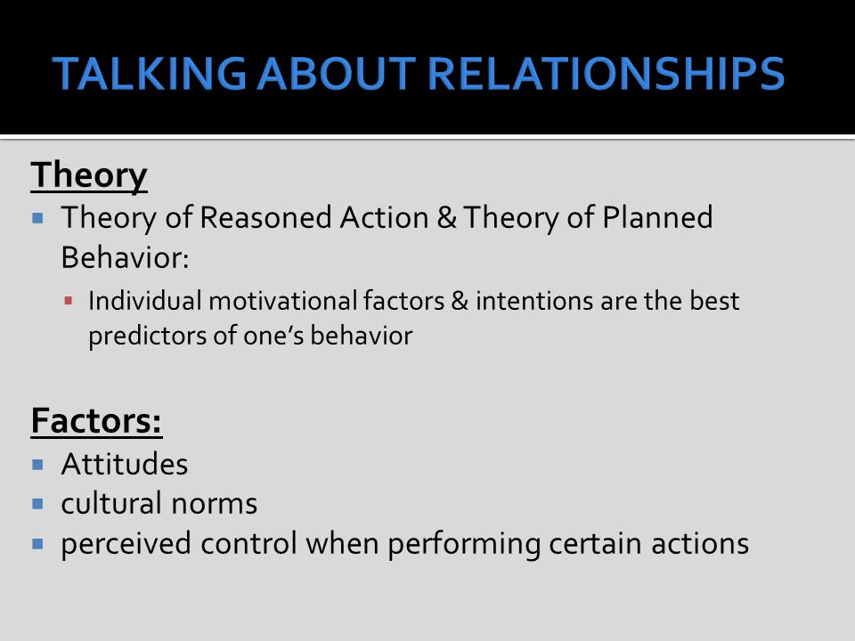 Theory  Theory of Reasoned Action & Theory of Planned Behavior:  Individual motivational factors & intentions are the best predictors of one's behavior Factors:  Attitudes  cultural norms  perceived control when performing certain actions
