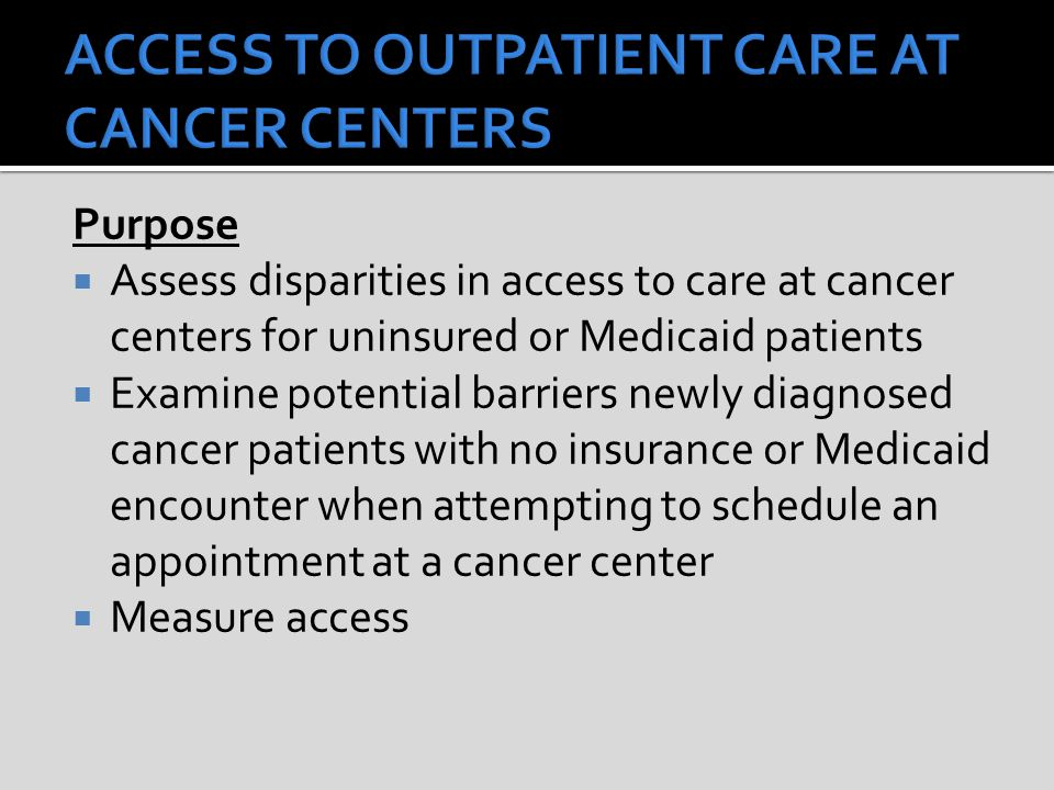 Purpose  Assess disparities in access to care at cancer centers for uninsured or Medicaid patients  Examine potential barriers newly diagnosed cancer patients with no insurance or Medicaid encounter when attempting to schedule an appointment at a cancer center  Measure access