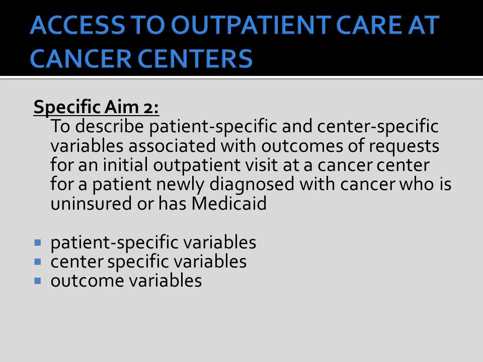 Specific Aim 2: To describe patient-specific and center-specific variables associated with outcomes of requests for an initial outpatient visit at a cancer center for a patient newly diagnosed with cancer who is uninsured or has Medicaid  patient-specific variables  center specific variables  outcome variables