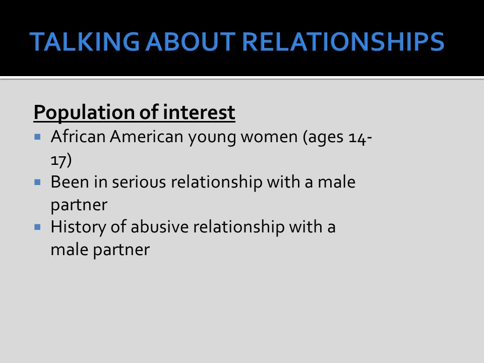 Population of interest  African American young women (ages 14- 17)  Been in serious relationship with a male partner  History of abusive relationship with a male partner
