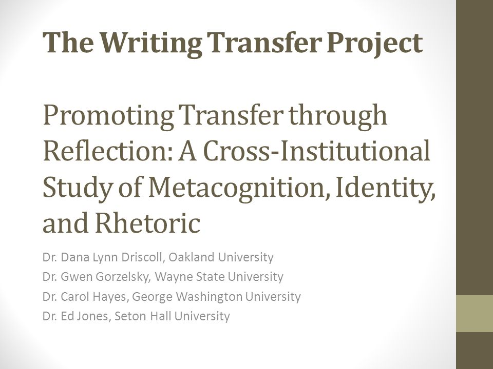 The Writing Transfer Project Promoting Transfer through Reflection: A Cross-Institutional Study of Metacognition, Identity, and Rhetoric Dr. Dana Lynn