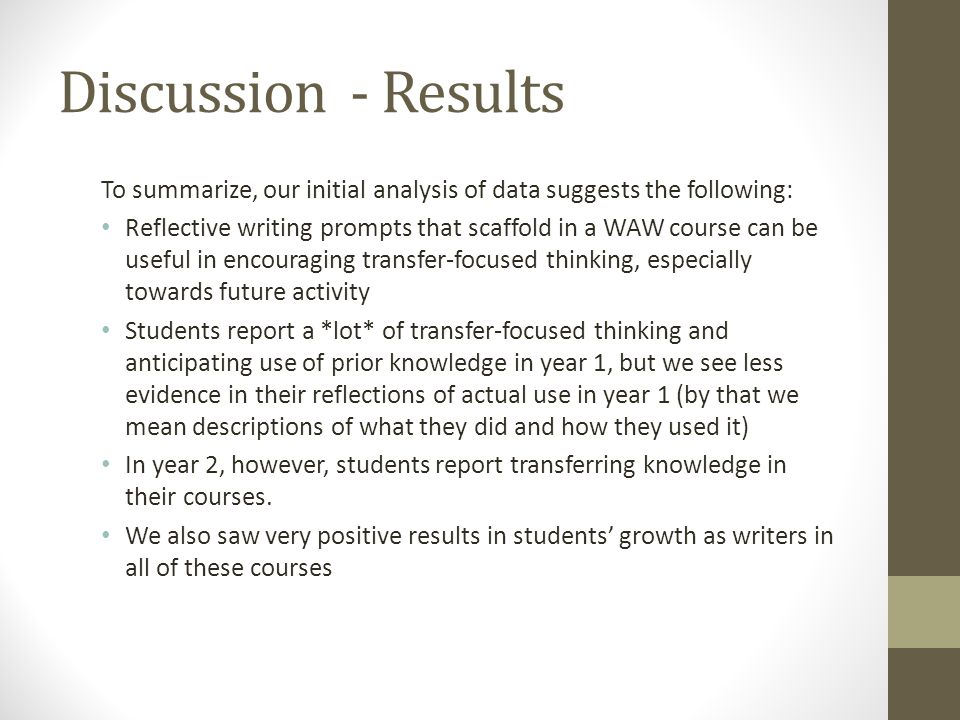 Discussion - Results To summarize, our initial analysis of data suggests the following: Reflective writing prompts that scaffold in a WAW course can b