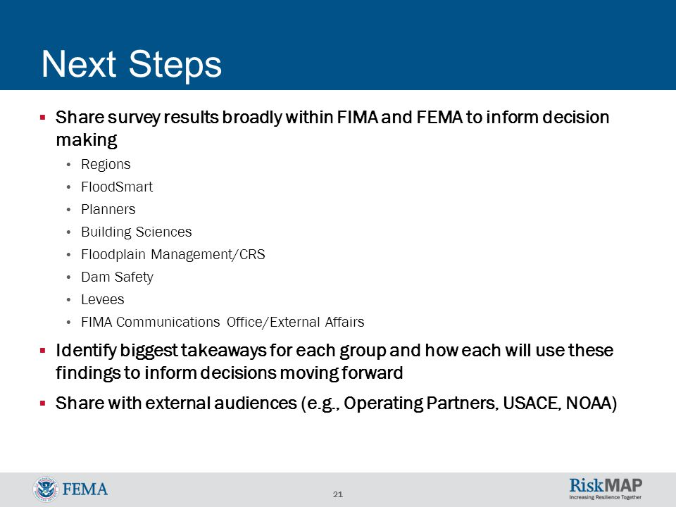 21 Next Steps  Share survey results broadly within FIMA and FEMA to inform decision making Regions FloodSmart Planners Building Sciences Floodplain Management/CRS Dam Safety Levees FIMA Communications Office/External Affairs  Identify biggest takeaways for each group and how each will use these findings to inform decisions moving forward  Share with external audiences (e.g., Operating Partners, USACE, NOAA)