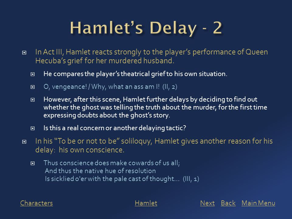  In Act III, Hamlet reacts strongly to the player's performance of Queen Hecuba's grief for her murdered husband.  He compares the player's theatric