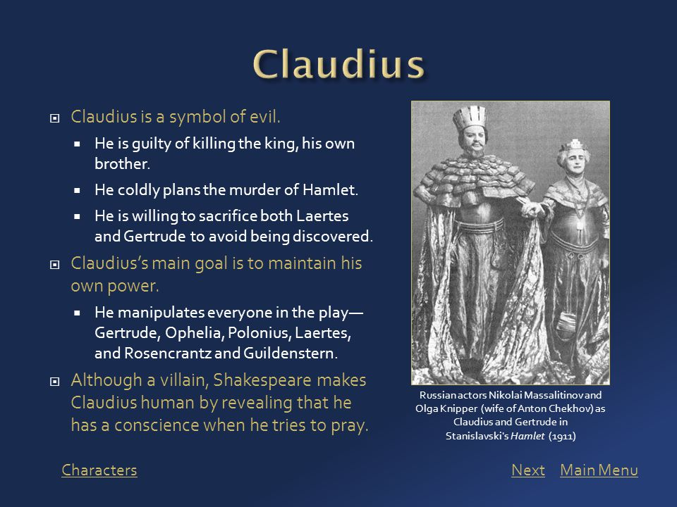  Claudius is a symbol of evil.  He is guilty of killing the king, his own brother.  He coldly plans the murder of Hamlet.  He is willing to sacrif