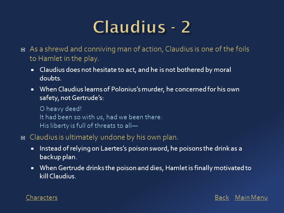  As a shrewd and conniving man of action, Claudius is one of the foils to Hamlet in the play.