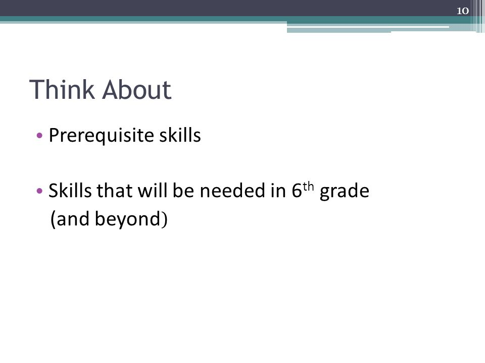 Think About Prerequisite skills Skills that will be needed in 6 th grade (and beyond ) 10