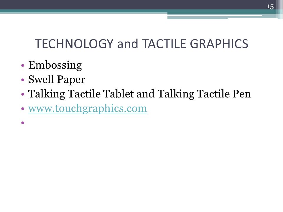 TECHNOLOGY and TACTILE GRAPHICS Embossing Swell Paper Talking Tactile Tablet and Talking Tactile Pen www.touchgraphics.com 15