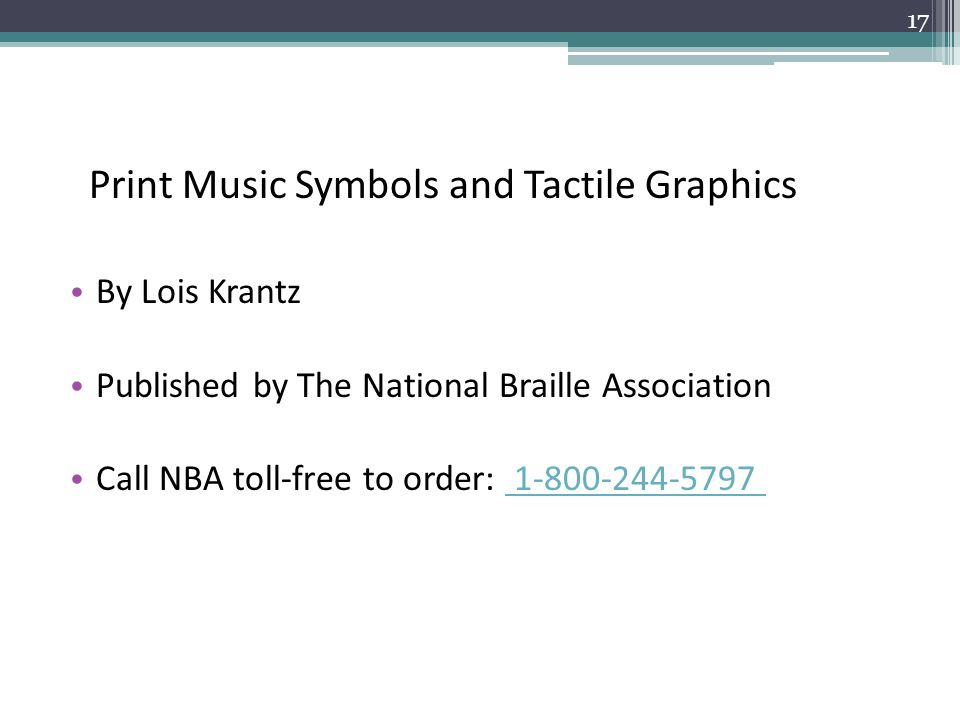 Print Music Symbols and Tactile Graphics By Lois Krantz Published by The National Braille Association Call NBA toll-free to order: 1-800-244-5797 1-800-244-5797 17