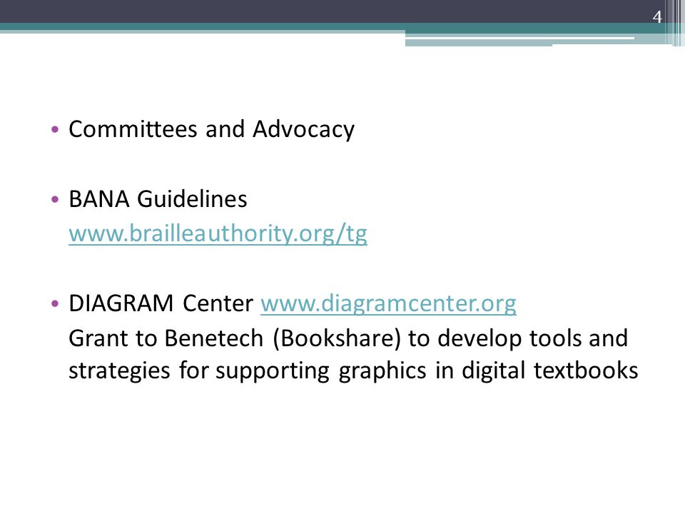 Committees and Advocacy BANA Guidelines www.brailleauthority.org/tg DIAGRAM Center www.diagramcenter.orgwww.diagramcenter.org Grant to Benetech (Bookshare) to develop tools and strategies for supporting graphics in digital textbooks 4