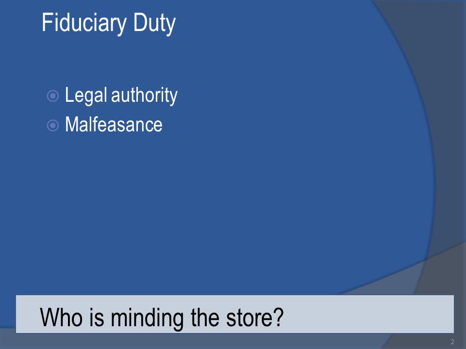 Fiduciary Duty  Legal authority  Malfeasance 2 Who is minding the store