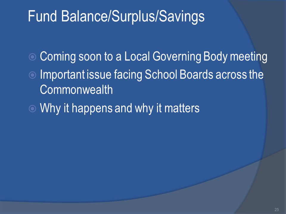 Fund Balance/Surplus/Savings  Coming soon to a Local Governing Body meeting  Important issue facing School Boards across the Commonwealth  Why it happens and why it matters 25