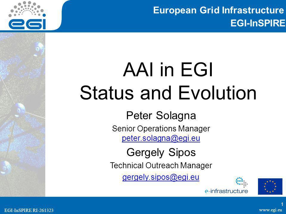 www.egi.eu EGI-InSPIRE RI-261323 EGI-InSPIRE www.egi.eu EGI-InSPIRE RI-261323 AAI in EGI Status and Evolution Peter Solagna Senior Operations Manager peter.solagna@egi.eu peter.solagna@egi.eu Gergely Sipos Technical Outreach Manager gergely.sipos@egi.eu European Grid Infrastructure 1