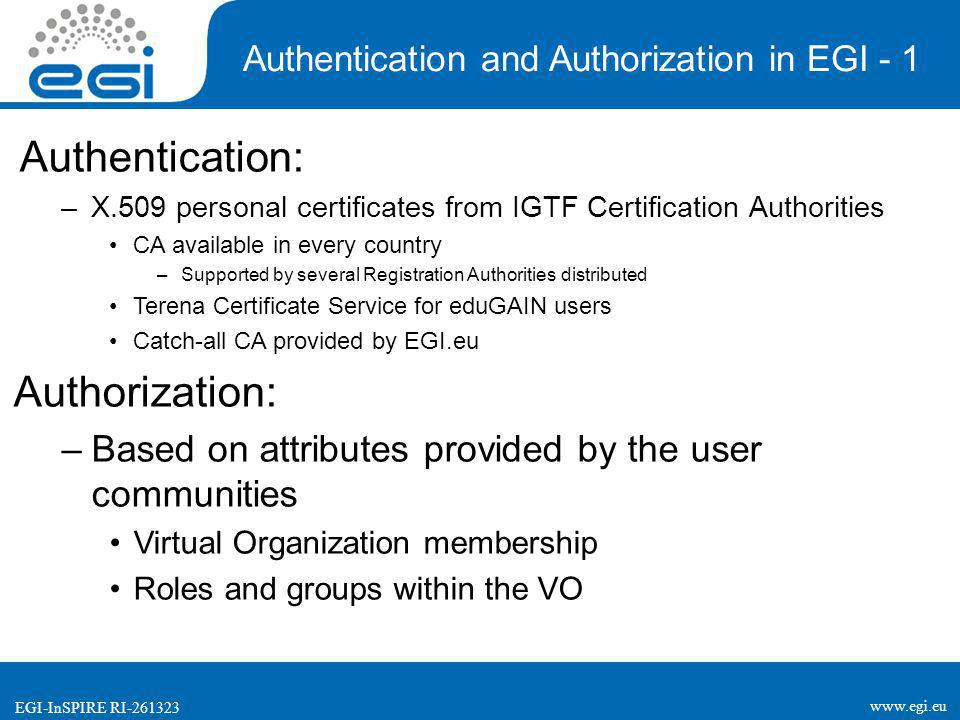 www.egi.eu EGI-InSPIRE RI-261323 Authentication: –X.509 personal certificates from IGTF Certification Authorities CA available in every country –Supported by several Registration Authorities distributed Terena Certificate Service for eduGAIN users Catch-all CA provided by EGI.eu Authorization: –Based on attributes provided by the user communities Virtual Organization membership Roles and groups within the VO Authentication and Authorization in EGI - 1