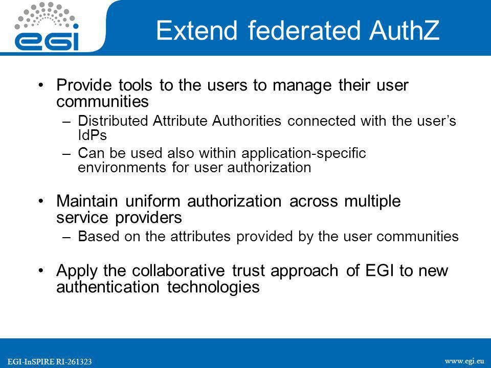 www.egi.eu EGI-InSPIRE RI-261323 Extend federated AuthZ Provide tools to the users to manage their user communities –Distributed Attribute Authorities connected with the user's IdPs –Can be used also within application-specific environments for user authorization Maintain uniform authorization across multiple service providers –Based on the attributes provided by the user communities Apply the collaborative trust approach of EGI to new authentication technologies