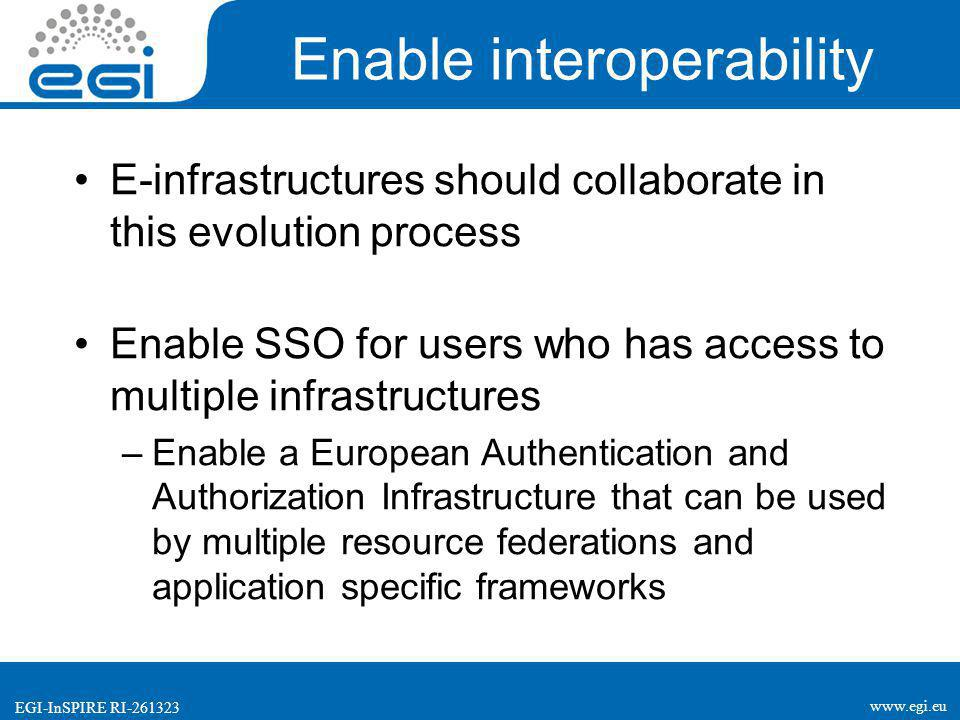 www.egi.eu EGI-InSPIRE RI-261323 Enable interoperability E-infrastructures should collaborate in this evolution process Enable SSO for users who has access to multiple infrastructures –Enable a European Authentication and Authorization Infrastructure that can be used by multiple resource federations and application specific frameworks