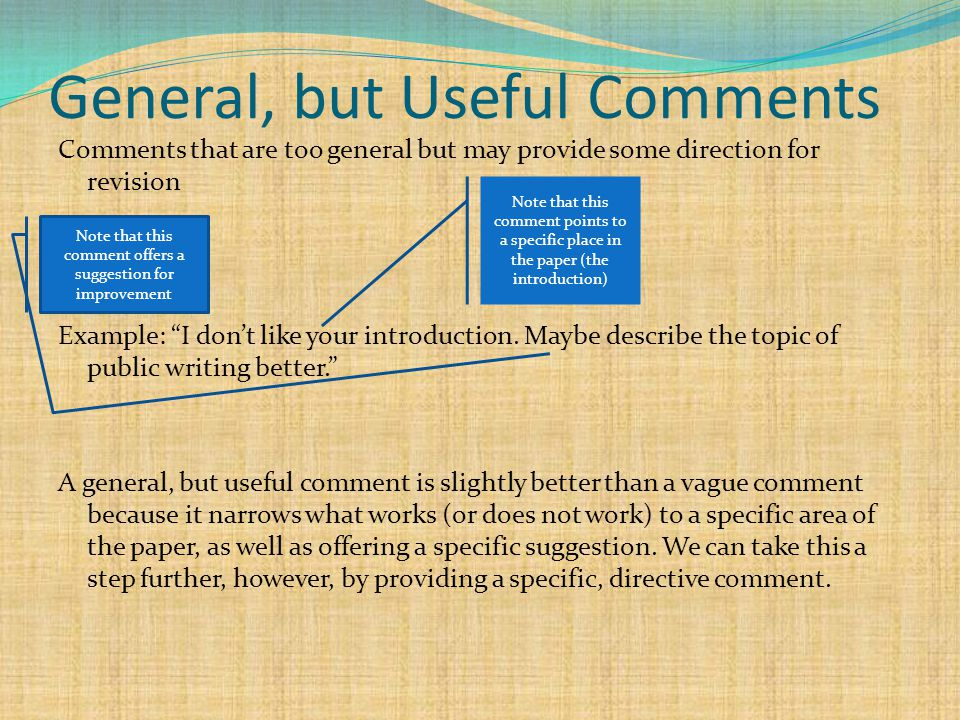 General, but Useful Comments Comments that are too general but may provide some direction for revision Example: I don't like your introduction.
