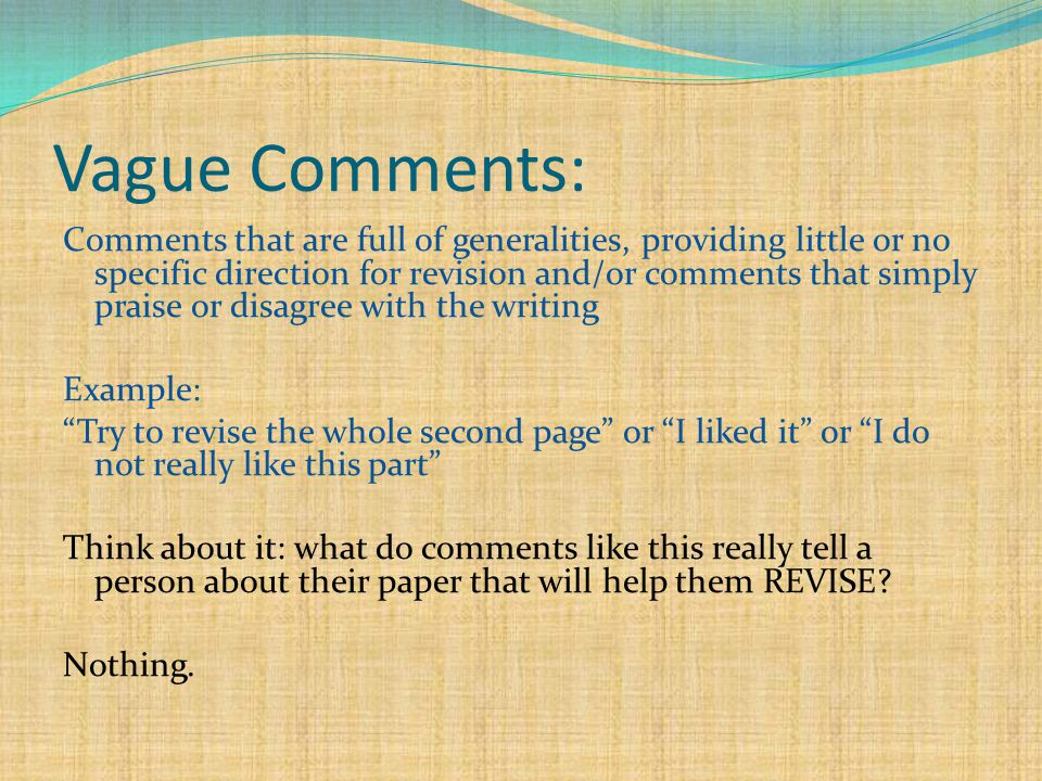 Vague Comments: Comments that are full of generalities, providing little or no specific direction for revision and/or comments that simply praise or disagree with the writing Example: Try to revise the whole second page or I liked it or I do not really like this part Think about it: what do comments like this really tell a person about their paper that will help them REVISE.
