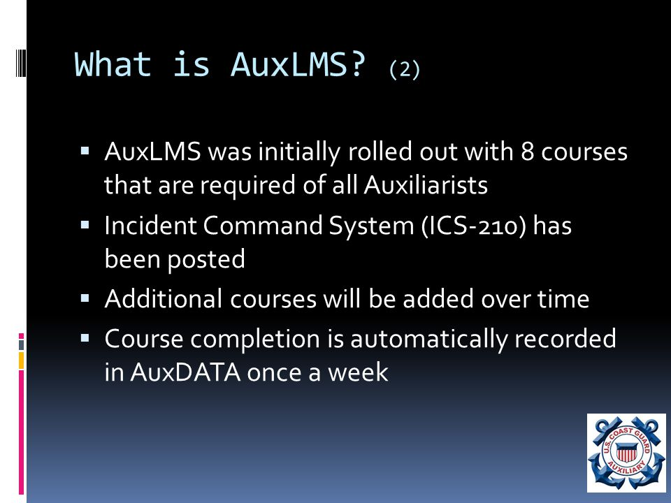 How to access AuxLMS  AuxLMS https://auxlearning.uscg.mil/https://auxlearning.uscg.mil/  User name: your primary email address in Auxdata  You must have an email address that you are not sharing with another Auxiliarist  If you don't have a unique email address in Auxdata, set one up and report it to your FSO-IS with ANSC-7028.