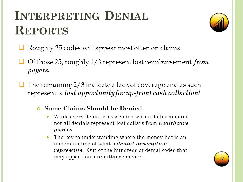 I NTERPRETING D ENIAL R EPORTS Some Claims Should be Denied While every denial is associated with a dollar amount, not all denials represent lost dollars from healthcare payers.