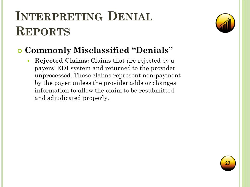 I NTERPRETING D ENIAL R EPORTS Commonly Misclassified Denials Rejected Claims: Claims that are rejected by a payers' EDI system and returned to the provider unprocessed.