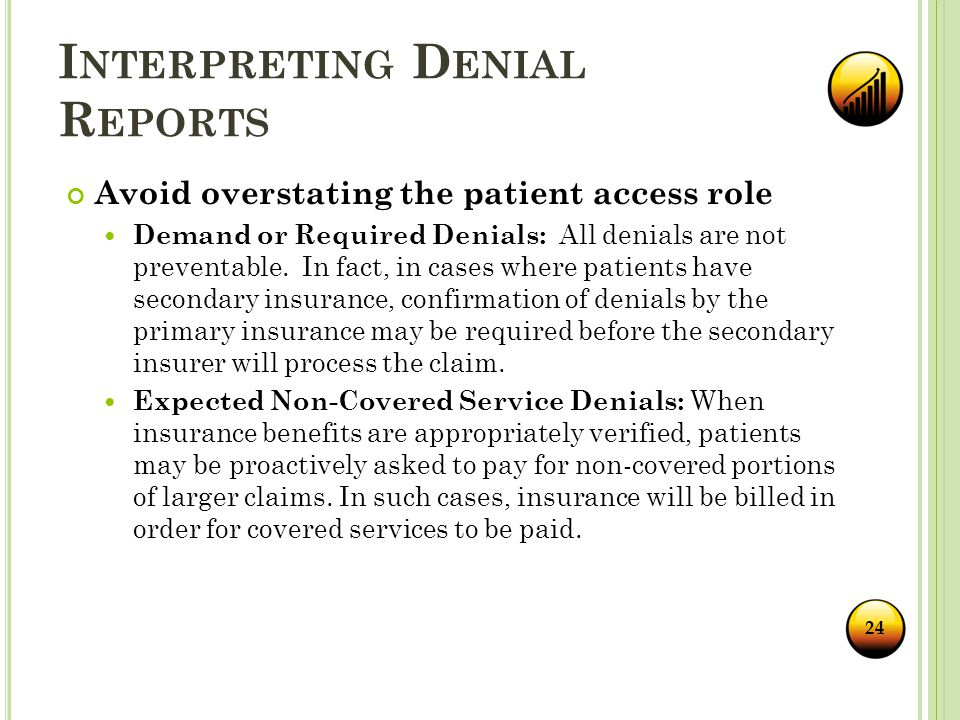I NTERPRETING D ENIAL R EPORTS Avoid overstating the patient access role Demand or Required Denials: All denials are not preventable.