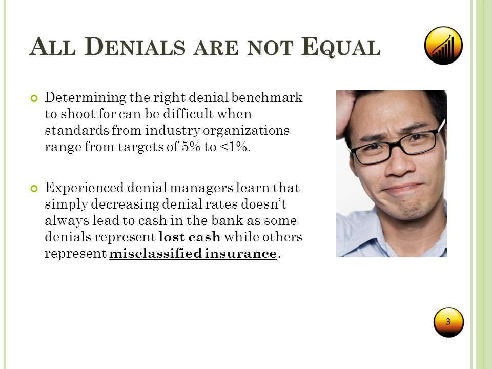 A LL D ENIALS ARE NOT E QUAL 3 Determining the right denial benchmark to shoot for can be difficult when standards from industry organizations range from targets of 5% to <1%.