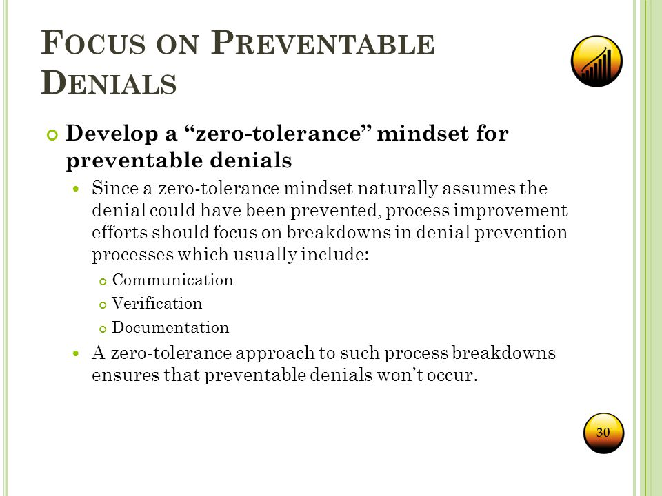 F OCUS ON P REVENTABLE D ENIALS Develop a zero-tolerance mindset for preventable denials Since a zero-tolerance mindset naturally assumes the denial could have been prevented, process improvement efforts should focus on breakdowns in denial prevention processes which usually include: Communication Verification Documentation A zero-tolerance approach to such process breakdowns ensures that preventable denials won't occur.