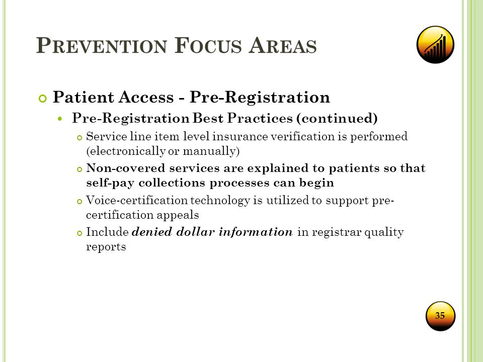 P REVENTION F OCUS A REAS 35 Patient Access - Pre-Registration Pre-Registration Best Practices (continued) Service line item level insurance verification is performed (electronically or manually) Non-covered services are explained to patients so that self-pay collections processes can begin Voice-certification technology is utilized to support pre- certification appeals Include denied dollar information in registrar quality reports