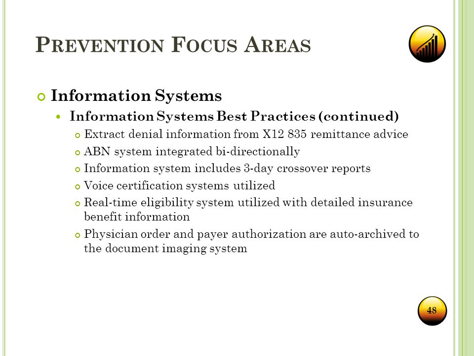 P REVENTION F OCUS A REAS Information Systems Information Systems Best Practices (continued) Extract denial information from X12 835 remittance advice ABN system integrated bi-directionally Information system includes 3-day crossover reports Voice certification systems utilized Real-time eligibility system utilized with detailed insurance benefit information Physician order and payer authorization are auto-archived to the document imaging system 48