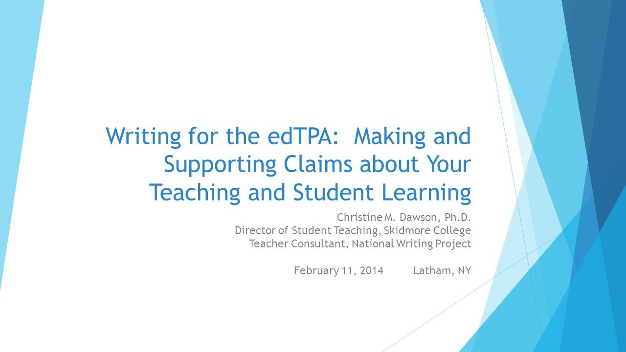 Writing for the edTPA: Making and Supporting Claims about Your Teaching and Student Learning Christine M. Dawson, Ph.D. Director of Student Teaching,