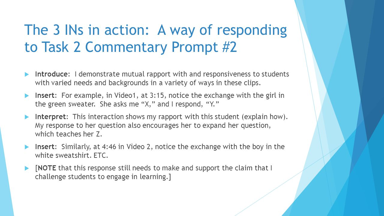 The 3 INs in action: A way of responding to Task 2 Commentary Prompt #2  Introduce: I demonstrate mutual rapport with and responsiveness to students with varied needs and backgrounds in a variety of ways in these clips.