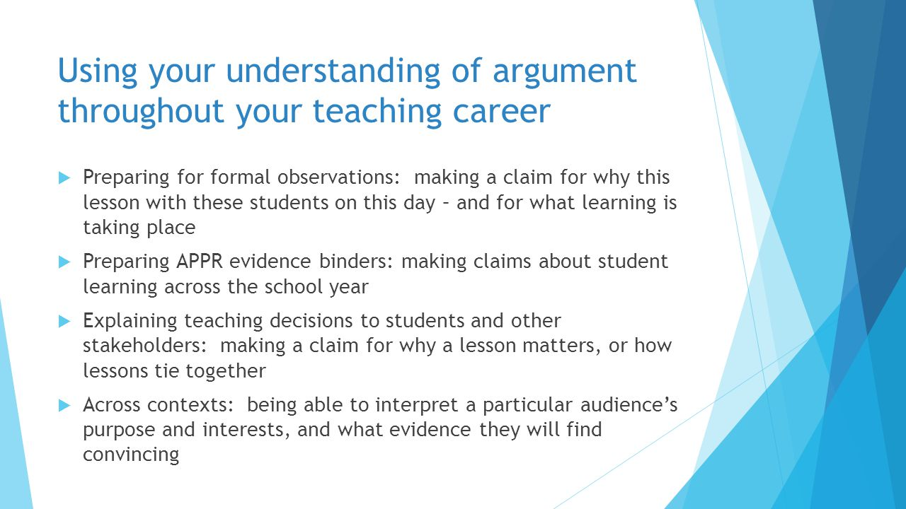 Using your understanding of argument throughout your teaching career  Preparing for formal observations: making a claim for why this lesson with thes