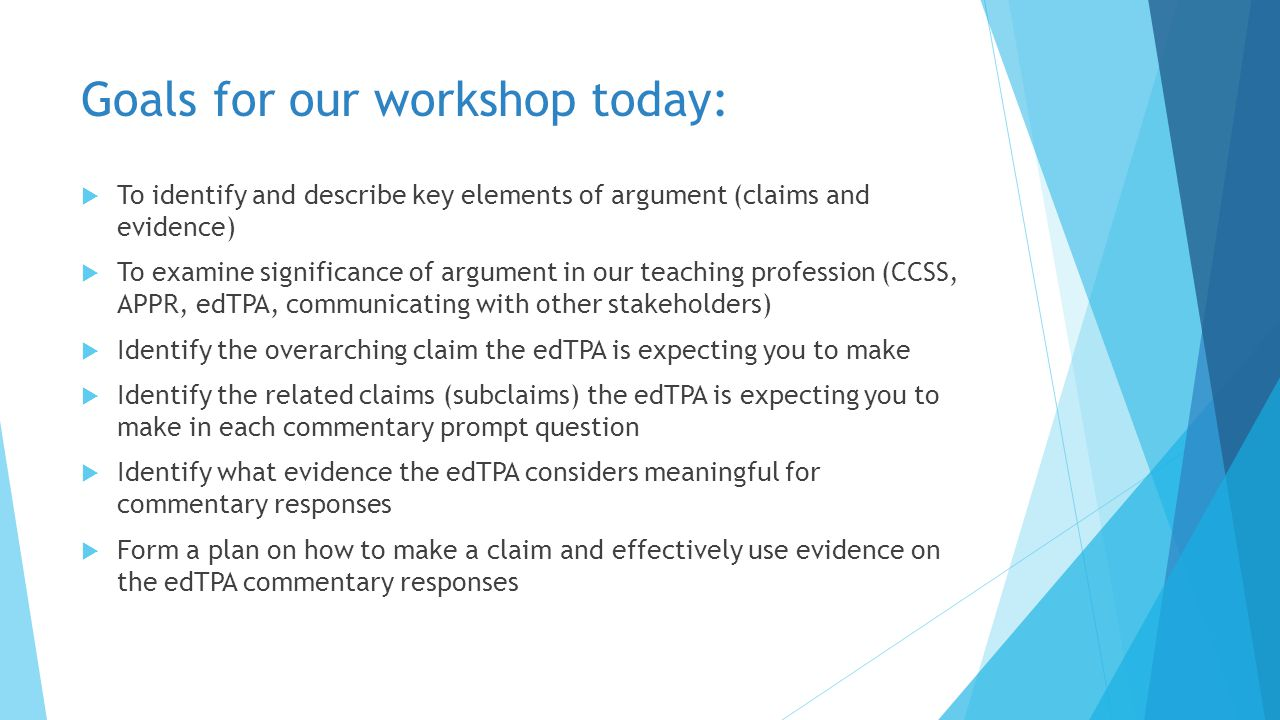 Goals for our workshop today:  To identify and describe key elements of argument (claims and evidence)  To examine significance of argument in our teaching profession (CCSS, APPR, edTPA, communicating with other stakeholders)  Identify the overarching claim the edTPA is expecting you to make  Identify the related claims (subclaims) the edTPA is expecting you to make in each commentary prompt question  Identify what evidence the edTPA considers meaningful for commentary responses  Form a plan on how to make a claim and effectively use evidence on the edTPA commentary responses