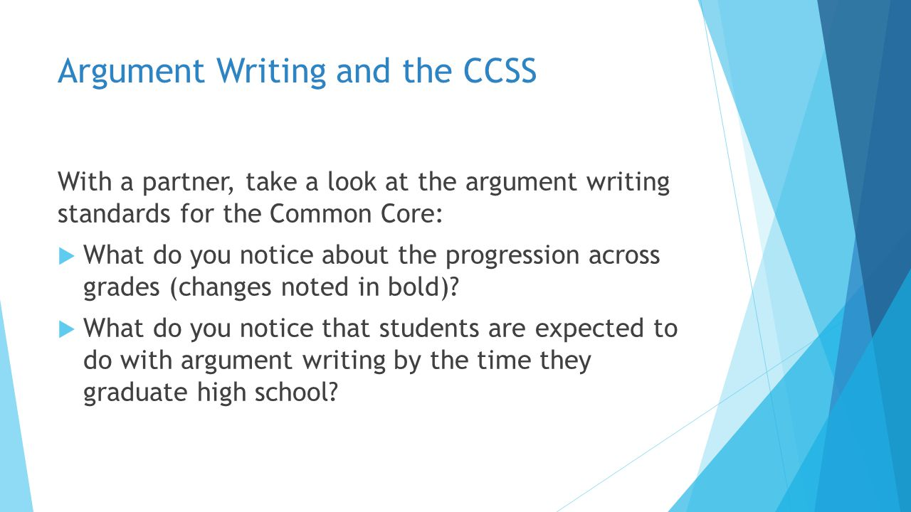 Argument Writing and the CCSS With a partner, take a look at the argument writing standards for the Common Core:  What do you notice about the progre