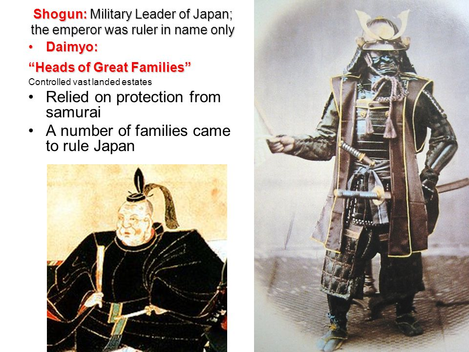 Shogun: Military Leader of Japan; the emperor was ruler in name only Daimyo: Heads of Great Families Controlled vast landed estates Relied on protection from samurai A number of families came to rule Japan