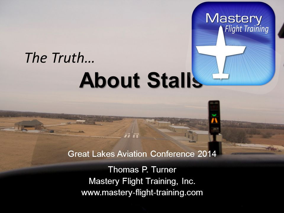 About Stalls The Truth… About Stalls Great Lakes Aviation Conference 2014 Thomas P. Turner Mastery Flight Training, Inc. www.mastery-flight-training.c