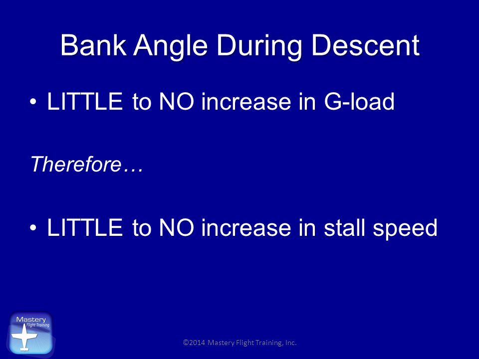 Bank Angle During Descent LITTLE to NO increase in G-load Therefore… LITTLE to NO increase in stall speed ©2014 Mastery Flight Training, Inc.