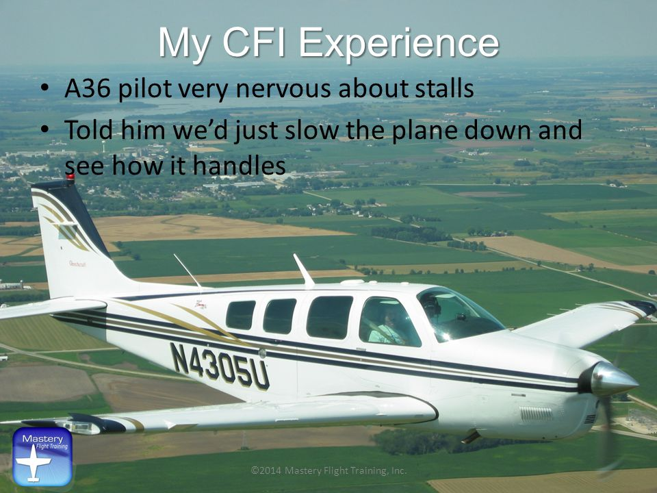 My CFI Experience A36 pilot very nervous about stalls Told him we'd just slow the plane down and see how it handles ©2014 Mastery Flight Training, Inc