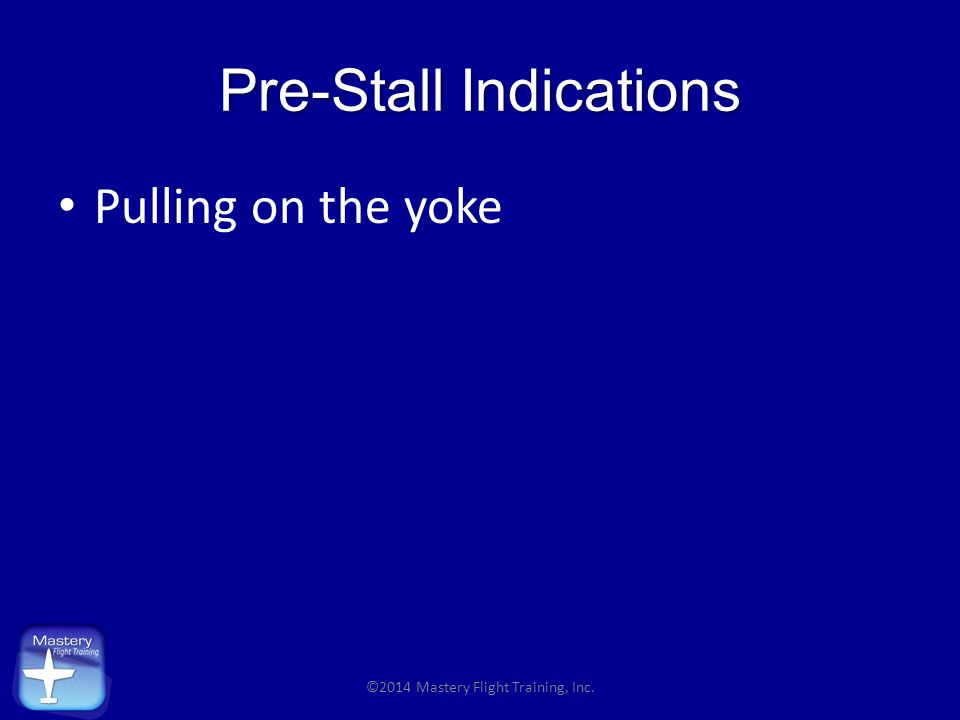 Pre-Stall Indications Pulling on the yoke ©2014 Mastery Flight Training, Inc.
