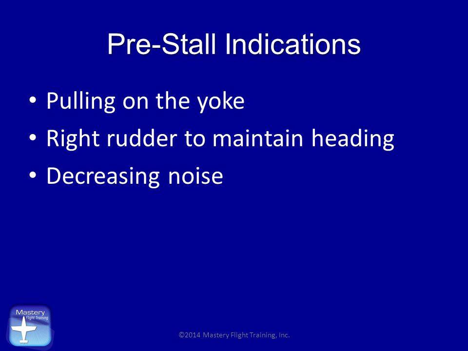 Pre-Stall Indications Pulling on the yoke Right rudder to maintain heading Decreasing noise ©2014 Mastery Flight Training, Inc.