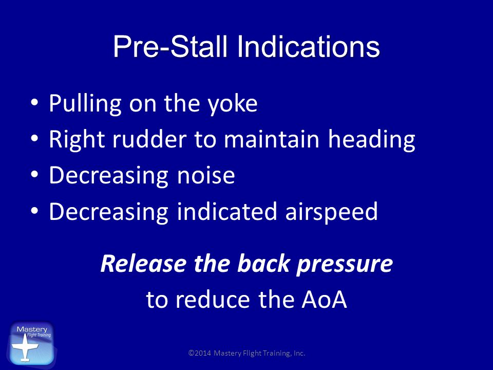 Pre-Stall Indications Pulling on the yoke Right rudder to maintain heading Decreasing noise Decreasing indicated airspeed Release the back pressure to