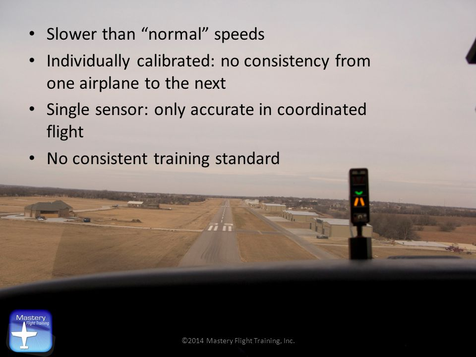 "Slower than ""normal"" speeds Individually calibrated: no consistency from one airplane to the next Single sensor: only accurate in coordinated flight N"