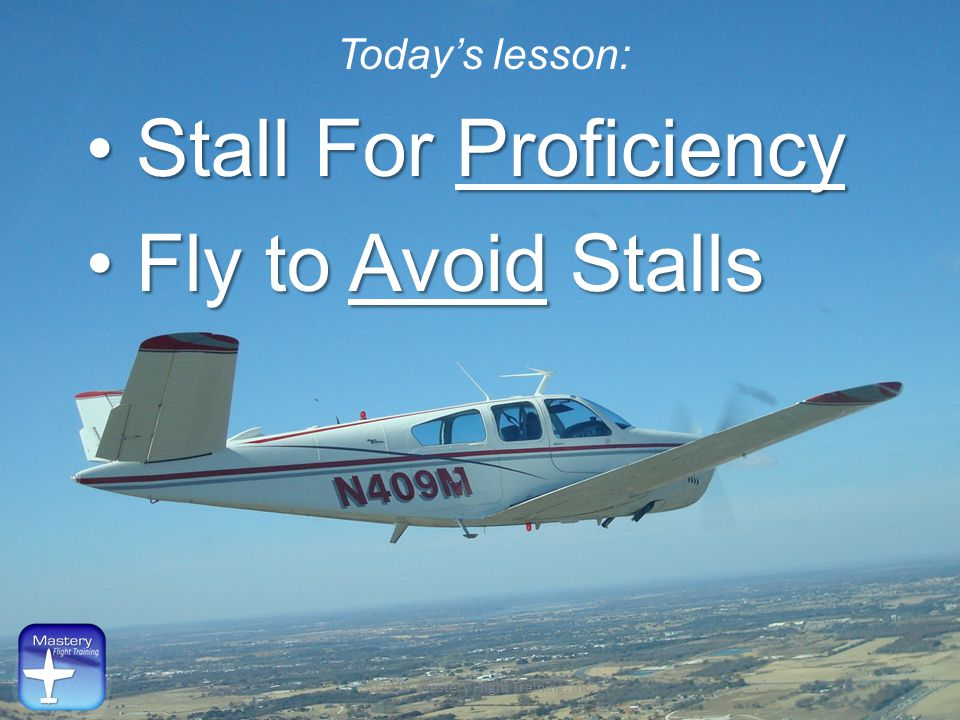 Today's lesson: Stall For Proficiency Stall For Proficiency Fly to Avoid Stalls Fly to Avoid Stalls ©2014 Mastery Flight Training, Inc.