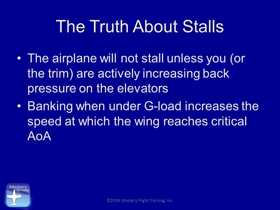 The Truth About Stalls The airplane will not stall unless you (or the trim) are actively increasing back pressure on the elevators Banking when under