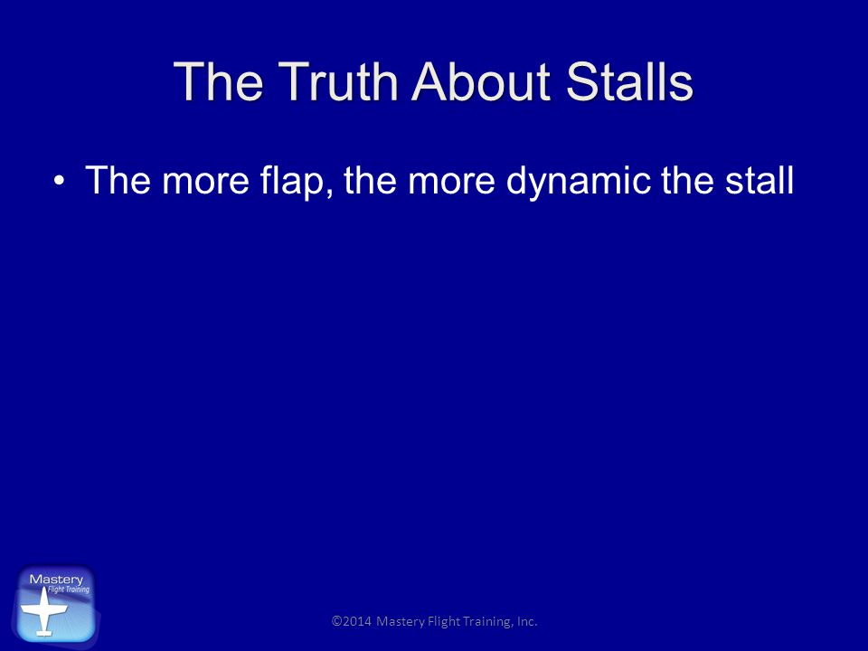 The Truth About Stalls The more flap, the more dynamic the stall ©2014 Mastery Flight Training, Inc.