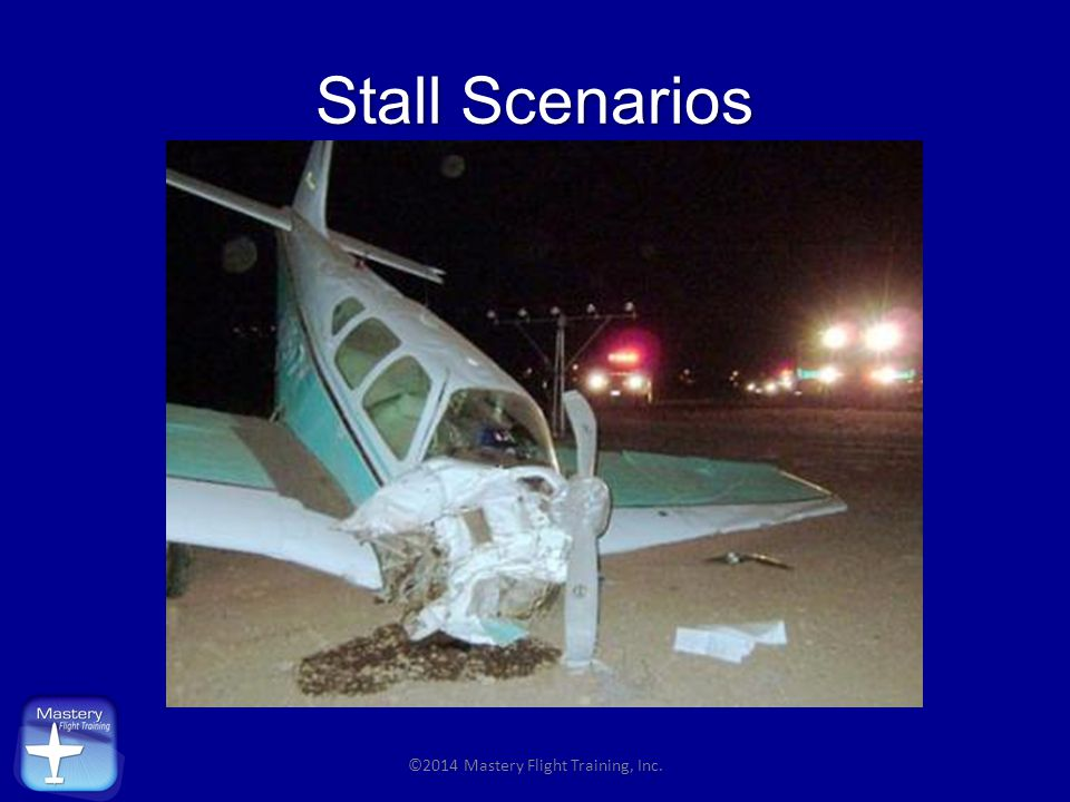 The Truth About Stalls Power ON stall crashes outnumber power OFF crashes THREE to ONE ©2014 Mastery Flight Training, Inc.