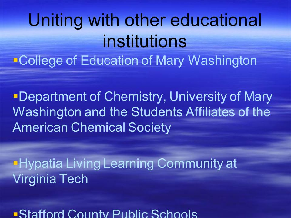 Uniting with other educational institutions  College of Education of Mary Washington  Department of Chemistry, University of Mary Washington and the Students Affiliates of the American Chemical Society  Hypatia Living Learning Community at Virginia Tech  Stafford County Public Schools