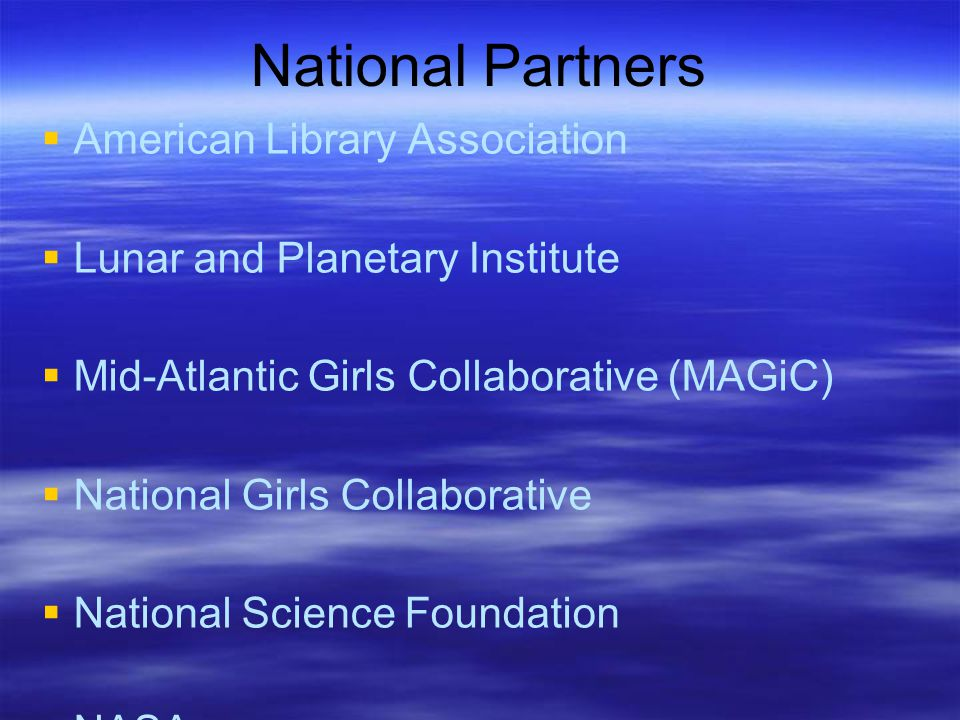 National Partners  American Library Association  Lunar and Planetary Institute  Mid-Atlantic Girls Collaborative (MAGiC)  National Girls Collaborative  National Science Foundation  NASA  Space Science Institute